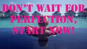 Don't wait for Perfection, Start Now!